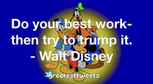 Do your best work- then try to trump it. - Walt Disney