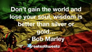 Don't gain the world and lose your soul, wisdom is better than silver or gold… - Bob Marley