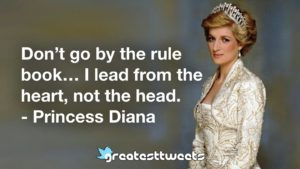 Don't go by the rule book… I lead from the heart, not the head. - Princess Diana