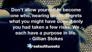 Don't allow yourself to become one who, nearing death, regrets what you might have done if only you had taken a few risks. We each have a purpose in life. - Gillian Stokes