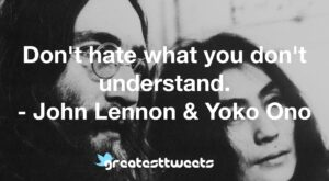 Don't hate what you don't understand. - John Lennon & Yoko Ono