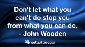 Don't let what you can't do stop you from what you can do. - John Wooden