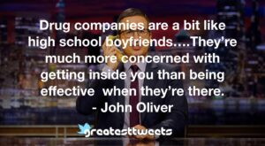 Drug companies are a bit like high school boyfriends….They're much more concerned with getting inside you than being effective when they're there. - John Oliver