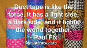 Duct tape is like the force. It has a light side, a dark side, and it holds the world together. - Paul Fix