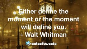 Either define the moment or the moment will define you. - Walt Whitman