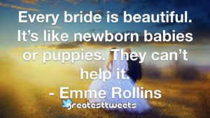 Every bride is beautiful. It's like newborn babies or puppies. They can't help it. - Emme Rollins