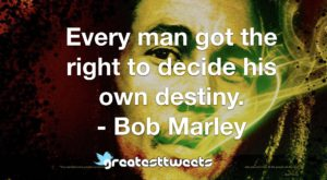 Every man got the right to decide his own destiny. - Bob Marley