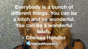 Everybody is a bunch of different things. You can be a bitch and be wonderful. You can be a wonderful bitch. - Chelsea Handler