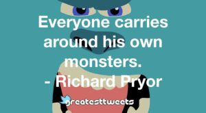 Everyone carries around his own monsters. - Richard Pryor