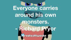 Everyone carries around his own monsters. - Richard Pryor