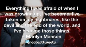 Everything I was afraid of when I was growing up, I've become. I've taken on my nightmares, like the devil and the end of the world, and I've become those things. - Marilyn Manson