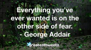 Everything you've ever wanted is on the other side of fear. - George Addair