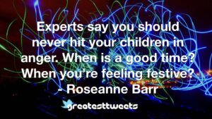 Experts say you should never hit your children in anger. When is a good time? When you're feeling festive? - Roseanne Barr