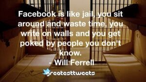 Facebook is like jail, you sit around and waste time, you write on walls and you get poked by people you don't know. - Will Ferrell