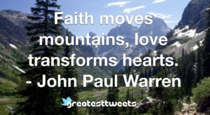 Faith moves mountains, love transforms hearts. - John Paul Warren