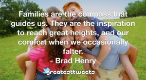 Families are the compass that guides us. They are the inspiration to reach great heights, and our comfort when we occasionally falter. - Brad Henry