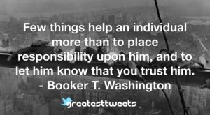 Few things help an individual more than to place responsibility upon him, and to let him know that you trust him. - Booker T. Washington