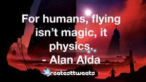 For humans, flying isn't magic, it physics. - Alan Alda