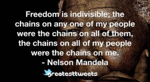 Freedom is indivisible; the chains on any one of my people were the chains on all of them, the chains on all of my people were the chains on me. - Nelson Mandela