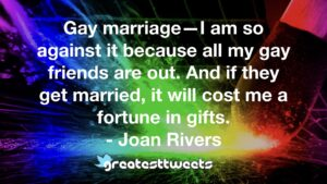 Gay marriage—I am so against it because all my gay friends are out. And if they get married, it will cost me a fortune in gifts. - Joan Rivers