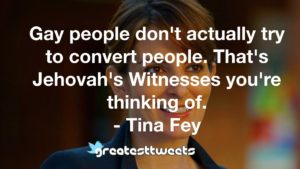 Gay people don't actually try to convert people. That's Jehovah's Witnesses you're thinking of. - Tina Fey