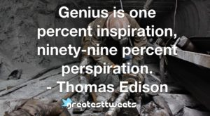 Genius is one percent inspiration, ninety-nine percent perspiration. - Thomas Ediso