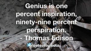 Genius is one percent inspiration, ninety-nine percent perspiration. - Thomas Ediso