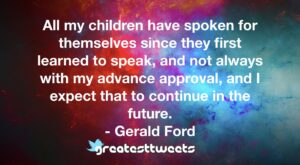 All my children have spoken for themselves since they first learned to speak, and not always with my advance approval, and I expect that to continue in the future.- Gerald Ford.001