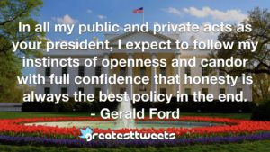 In all my public and private acts as your president, I expect to follow my instincts of openness and candor with full confidence that honesty is always the best policy in the end.- Gerald Ford.001