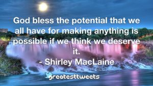 God bless the potential that we all have for making anything is possible if we think we deserve it. - Shirley MacLaine