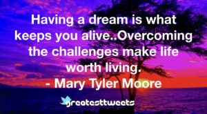 Having a dream is what keeps you alive..Overcoming the challenges make life worth living. - Mary Tyler Moore