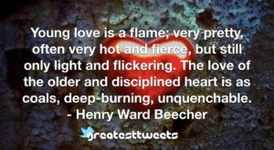 Young love is a flame; very pretty, often very hot and fierce, but still only light and flickering. The love of the older and disciplined heart is as coals, deep-burning, unquenchable.- Henry Ward Beecher.001