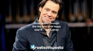 Hope walks through the fire and faith leaps over it.- Jim Carrey