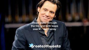 Hope walks through the fire and faith leaps over it.- Jim Carrey