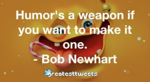 Humor's a weapon if you want to make it one. - Bob Newhart