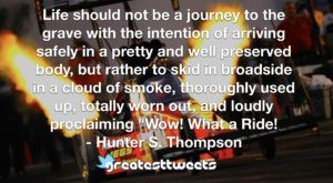 "Life should not be a journey to the grave with the intention of arriving safely in a pretty and well preserved body, but rather to skid in broadside in a cloud of smoke, thoroughly used up, totally worn out, and loudly proclaiming ""Wow! What a Ride!- Hunter S. Thompson.001"