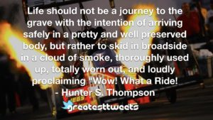 """Life should not be a journey to the grave with the intention of arriving safely in a pretty and well preserved body, but rather to skid in broadside in a cloud of smoke, thoroughly used up, totally worn out, and loudly proclaiming """"Wow! What a Ride!- Hunter S. Thompson.001"""