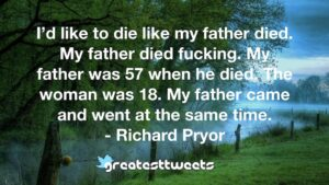 I'd like to die like my father died. My father died fucking. My father was 57 when he died. The woman was 18. My father came and went at the same time. - Richard Pryor