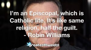 I'm an Episcopal, which is Catholic lite. It's like same religion, half the guilt. - Robin Williams