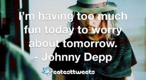 I'm having too much fun today to worry about tomorrow. - Johnny Depp