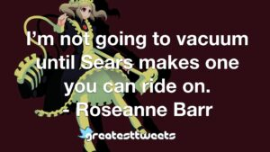 I'm not going to vacuum until Sears makes one you can ride on. - Roseanne Barr