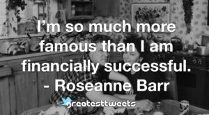 I'm so much more famous than I am financially successful. - Roseanne Barr
