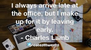 I always arrive late at the office, but I make up for it by leaving early. - Charles Lamb
