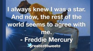 I always knew I was a star. And now, the rest of the world seems to agree with me. - Freddie Mercury