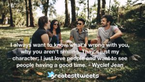 I always want to know what's wrong with you, why you aren't smiling. Thay's just my character; I just love people and want to see people having a good time. - Wyclef Jean