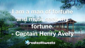 I am a man of fortune and must seek my fortune. - Captain Henry Avery