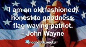 I am an old fashioned, honest to goodness, flag waving patriot. - John Wayne