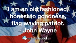 I am an old fashioned, honest to goodness, flag waving patriot. - John Wayne