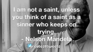 I am not a saint, unless you think of a saint as a sinner who keeps on trying. - Nelson Mandela