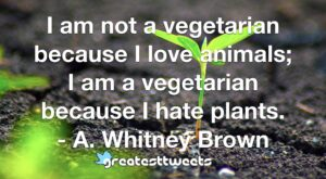 I am not a vegetarian because I love animals; I am a vegetarian because I hate plants. - A. Whitney Brown